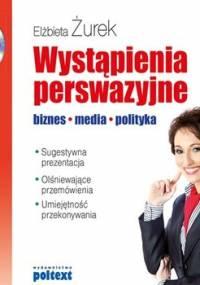 Wystąpienia perswazyjne. biznes, media, polityka - Żurek Elżbieta