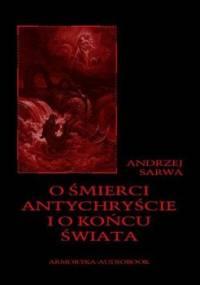 O śmierci, antychryście i o końcu świata - Sarwa Andrzej